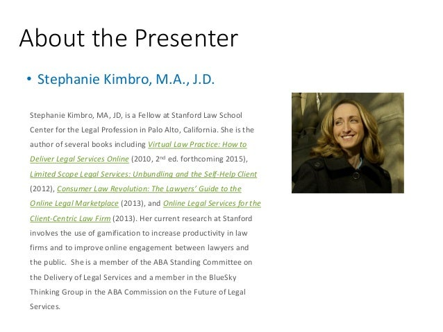 About the Presenter Stephanie Kimbro, MA, JD, is a Fellow at Stanford Law School Center for the Legal Profession in Palo A...