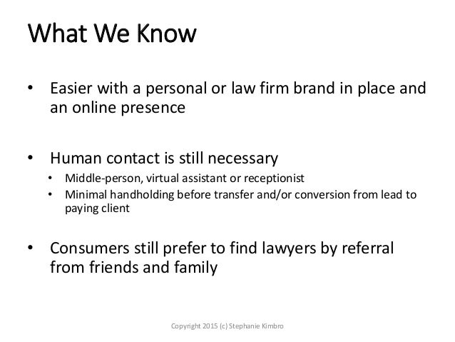 What We Know • Easier with a personal or law firm brand in place and an online presence • Human contact is still necessary...