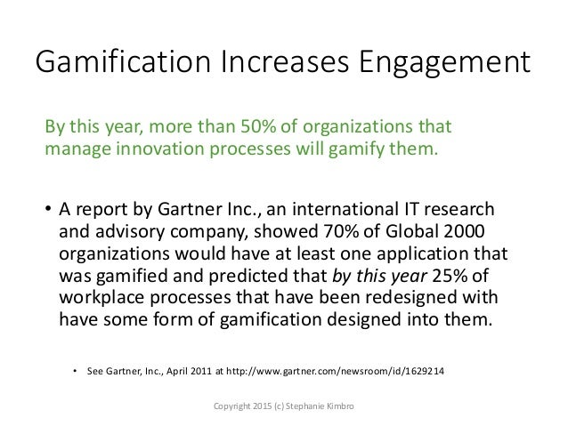 Gamification Increases Engagement By this year, more than 50% of organizations that manage innovation processes will gamif...