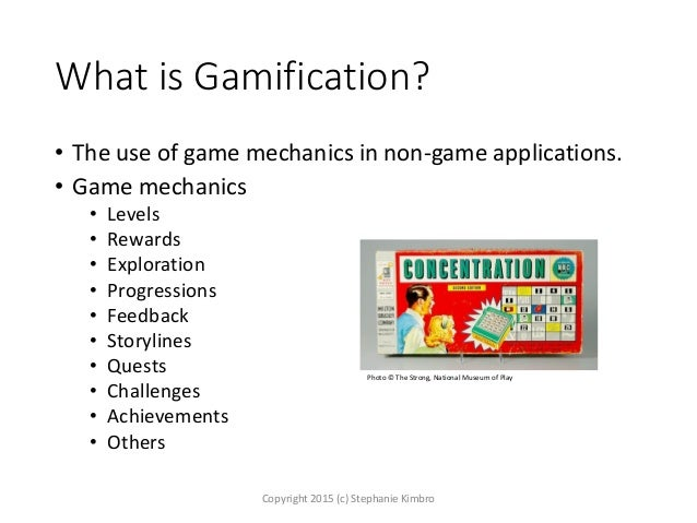 What is Gamification? • The use of game mechanics in non-game applications. • Game mechanics • Levels • Rewards • Explorat...