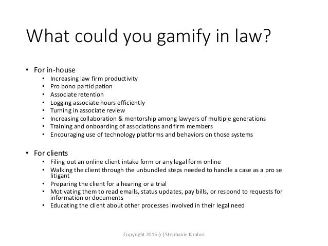 What could you gamify in law? • For in-house • Increasing law firm productivity • Pro bono participation • Associate reten...