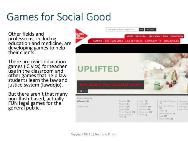 Games for Social Good Other fields and professions, including education and medicine, are developing games to help their c...