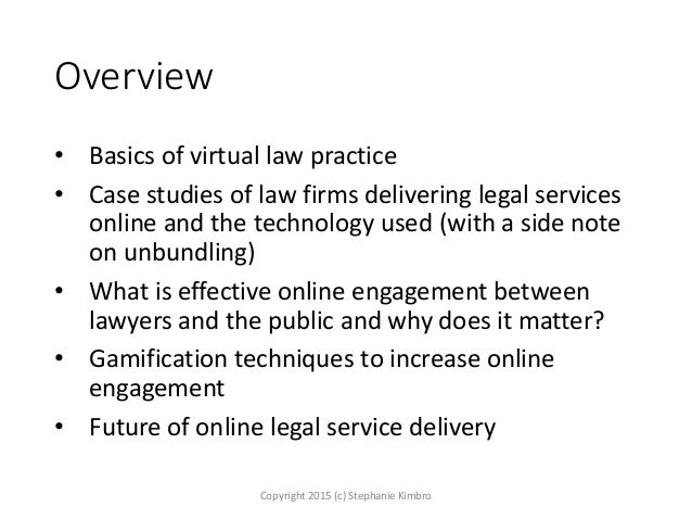 Overview • Basics of virtual law practice • Case studies of law firms delivering legal services online and the technology ...