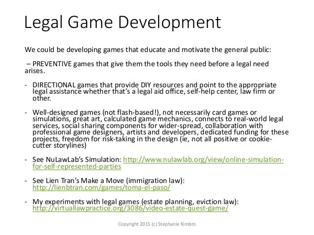 Legal Game Development We could be developing games that educate and motivate the general public: – PREVENTIVE games that ...