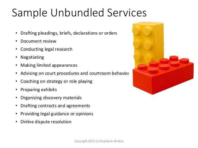 Sample Unbundled Services • Drafting pleadings, briefs, declarations or orders • Document review • Conducting legal resear...