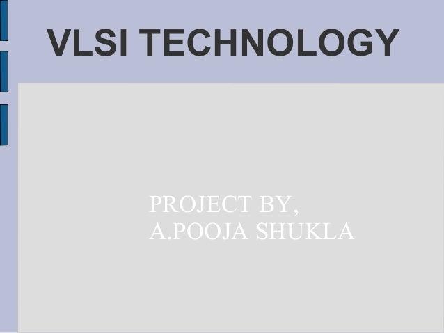 VLSI TECHNOLOGY PROJECT BY, A.POOJA SHUKLA