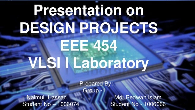 Presentation on DESIGN PROJECTS EEE 454 VLSI I Laboratory Prepared By: Group -1 Naimul Hassan Md. Redwan Islam Student No ...