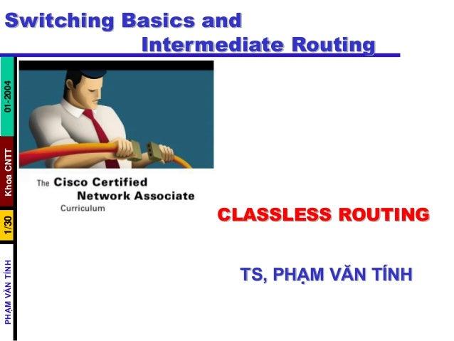 KhoaCNTT1/30PHẠMVĂNTÍNH01-2004 Switching Basics and Intermediate Routing CLASSLESS ROUTING TS, PHẠM VĂN TÍNH