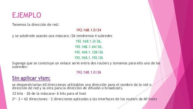 EJEMPLO Tenemos la dirección de red: 192.168.1.0/24 y se subdivide usando una máscara /26 tendremos 4 subredes 192.168.1.0...