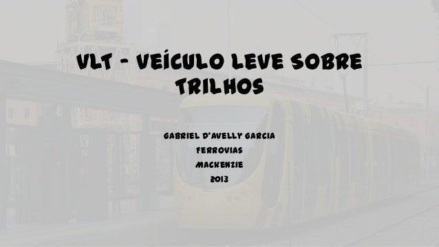 VLT – Veículo Leve Sobre Trilhos Gabriel D'Avelly Garcia Ferrovias Mackenzie 2013