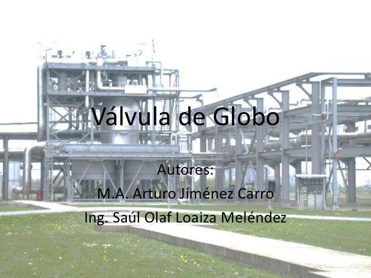 Válvula de Globo<br />Autores:<br />M.A. Arturo Jiménez Carro<br />Ing. Saúl Olaf Loaiza Meléndez<br />