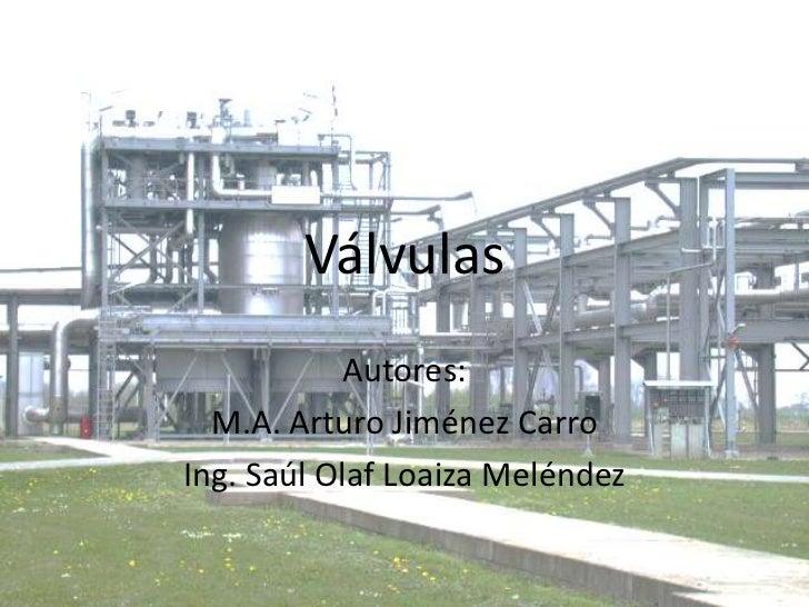 Válvulas<br />Autores:<br />M.A. Arturo Jiménez Carro<br />Ing. Saúl Olaf Loaiza Meléndez<br />