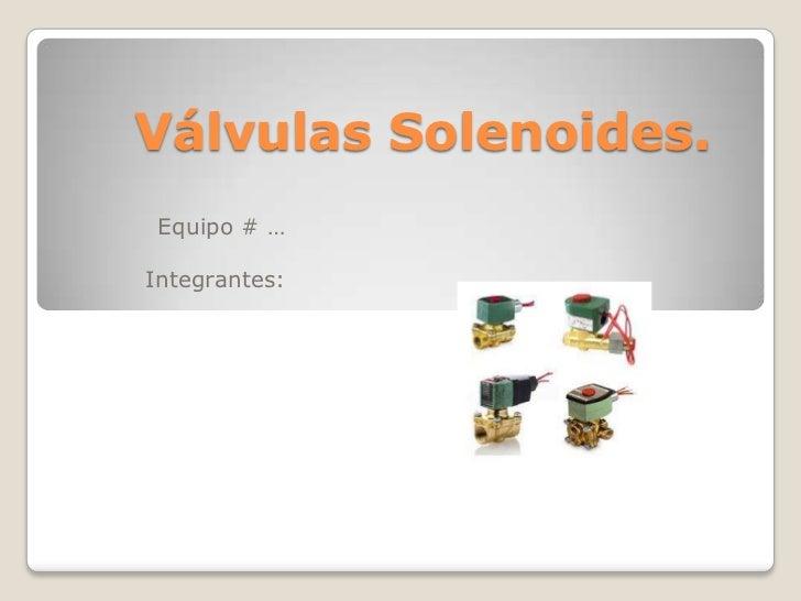 Válvulas Solenoides. Equipo # …Integrantes: