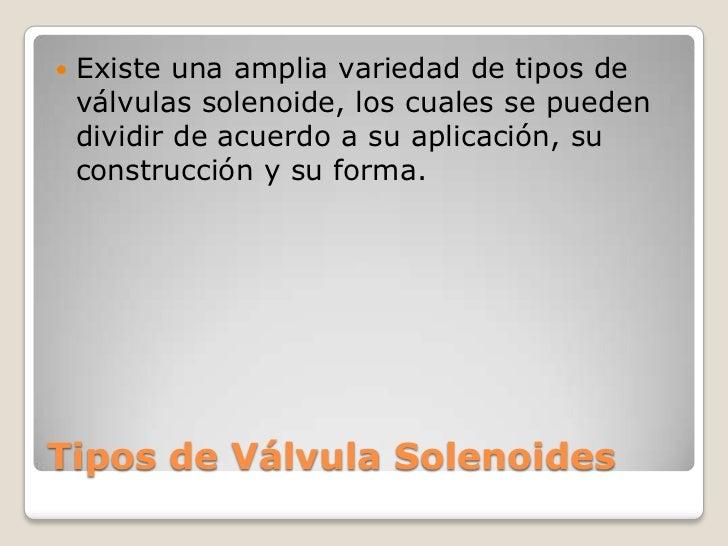    Existe una amplia variedad de tipos de    válvulas solenoide, los cuales se pueden    dividir de acuerdo a su aplicaci...