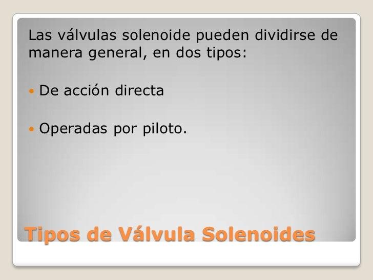 Las válvulas solenoide pueden dividirse demanera general, en dos tipos:   De acción directa   Operadas por piloto.Tipos ...