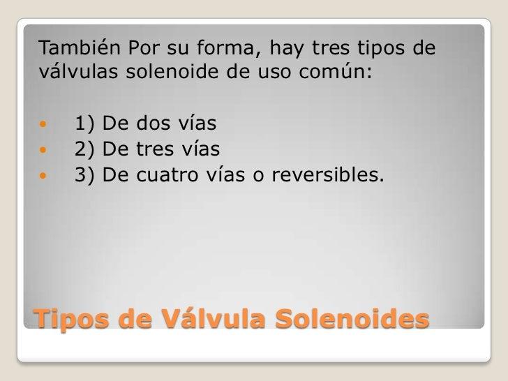 También Por su forma, hay tres tipos deválvulas solenoide de uso común:   1) De dos vías   2) De tres vías   3) De cuat...