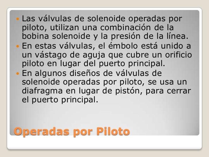  Las válvulas de solenoide operadas por  piloto, utilizan una combinación de la  bobina solenoide y la presión de la líne...