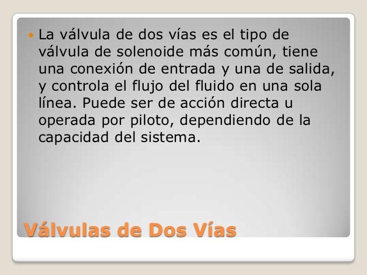    La válvula de dos vías es el tipo de    válvula de solenoide más común, tiene    una conexión de entrada y una de sali...