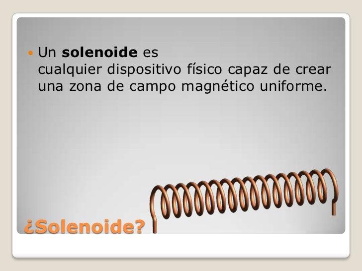    Un solenoide es    cualquier dispositivo físico capaz de crear    una zona de campo magnético uniforme.¿Solenoide?