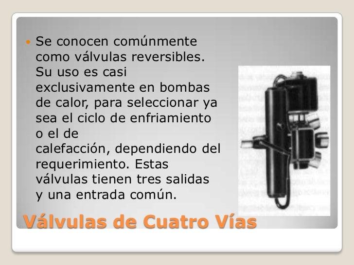    Se conocen comúnmente    como válvulas reversibles.    Su uso es casi    exclusivamente en bombas    de calor, para se...
