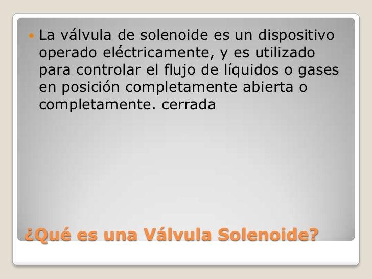    La válvula de solenoide es un dispositivo    operado eléctricamente, y es utilizado    para controlar el flujo de líqu...
