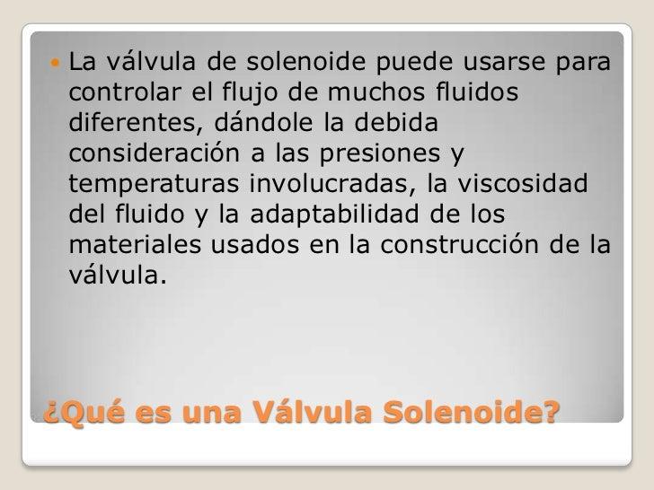    La válvula de solenoide puede usarse para    controlar el flujo de muchos fluidos    diferentes, dándole la debida    ...