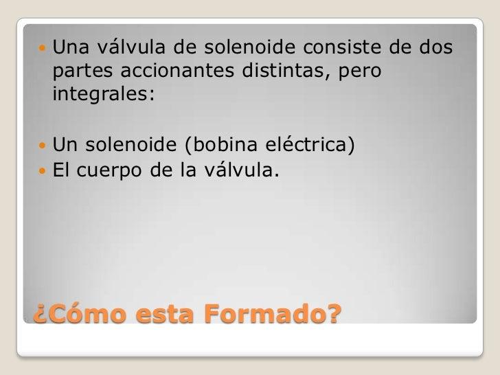    Una válvula de solenoide consiste de dos    partes accionantes distintas, pero    integrales: Un solenoide (bobina el...