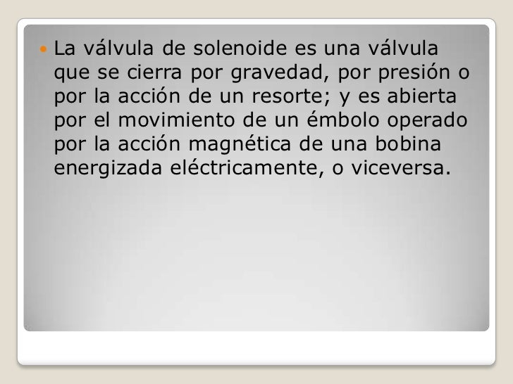    La válvula de solenoide es una válvula    que se cierra por gravedad, por presión o    por la acción de un resorte; y ...