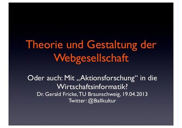 """Theorie und Gestaltung derWebgesellschaftOder auch: Mit """"Aktionsforschung"""" in dieWirtschaftsinformatik?Dr. Gerald Fricke,T..."""