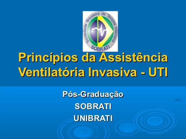Princípios da AssistênciaVentilatória Invasiva - UTI       Pós-Graduação         SOBRATI         UNIBRATI