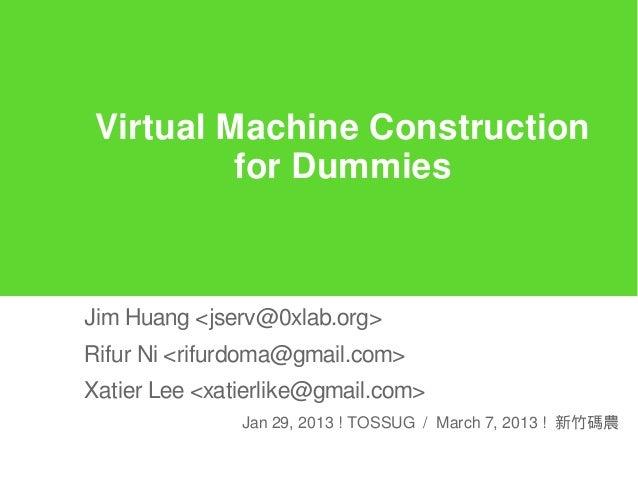 Virtual Machine Construction for Dummies Jim Huang <jserv@0xlab.org> Rifur Ni <rifurdoma@gmail.com> Xatier Lee <xatierlike...