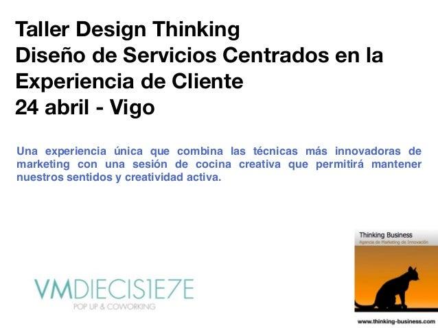 Taller Design Thinking Diseño de Servicios Centrados en la Experiencia de Cliente 24 abril - Vigo Una experiencia única qu...