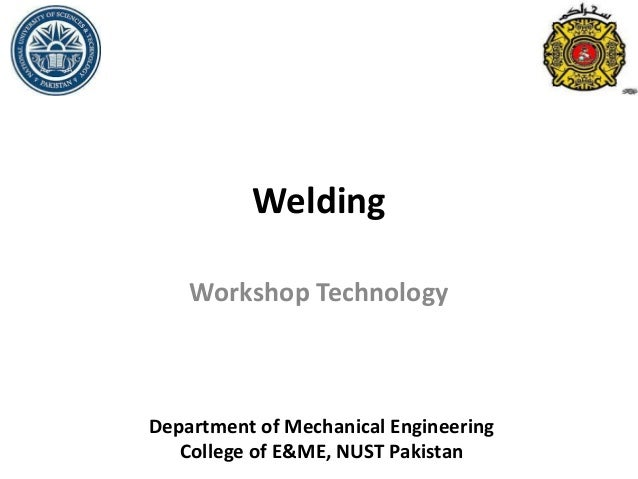 Welding Workshop Technology Department of Mechanical Engineering College of E&ME, NUST Pakistan