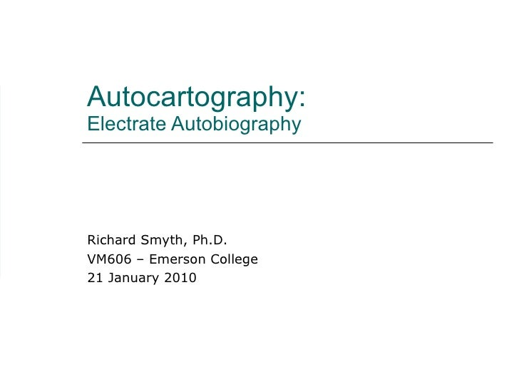 Autocartography:  Electrate Autobiography Richard Smyth, Ph.D. VM606 – Emerson College 21 January 2010