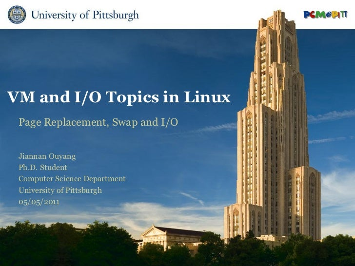 VM and I/O Topics in Linux Page Replacement, Swap and I/O Jiannan Ouyang Ph.D. Student Computer Science Department Univers...