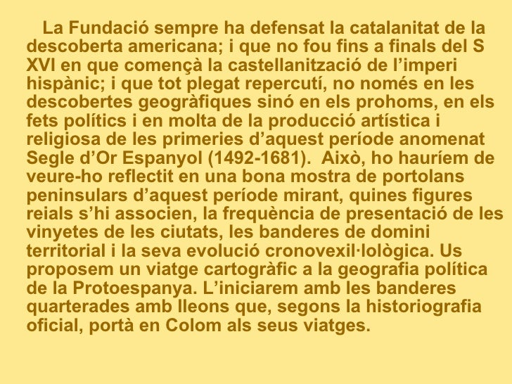 <ul><li>La Fundació sempre ha defensat la catalanitat de la descoberta americana; i que no fou fins a finals del S XVI en ...