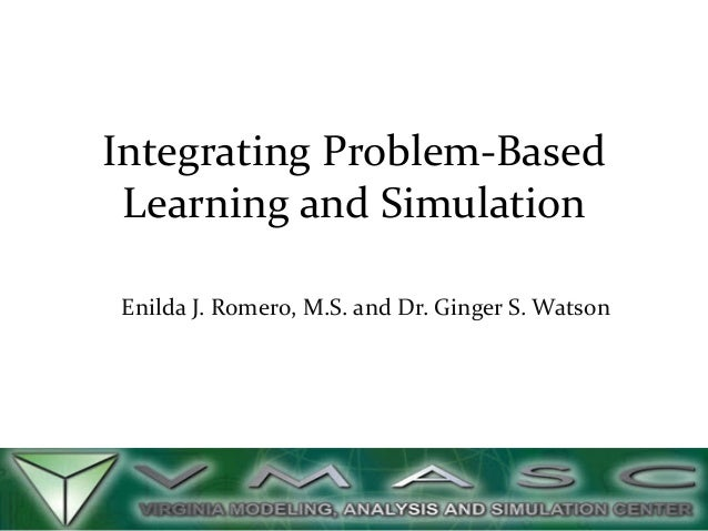 Integrating Problem-Based Learning and Simulation Enilda J. Romero, M.S. and Dr. Ginger S. Watson