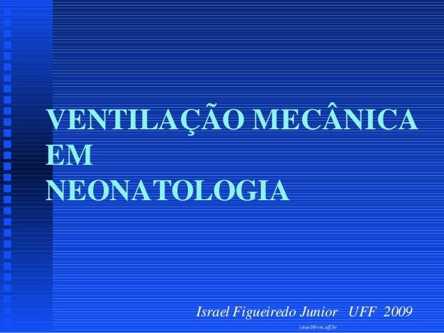 VENTILAÇÃO MECÂNICA EM NEONATOLOGIA  Israel Figueiredo Junior UFF 2009 israel@vm.uff.br
