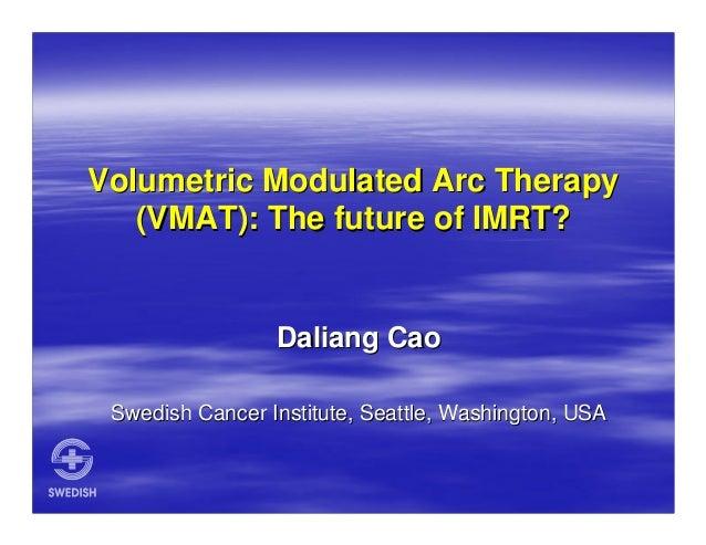 Volumetric Modulated Arc Therapy (VMAT): The future of IMRT?  Daliang Cao Swedish Cancer Institute, Seattle, Washington, U...