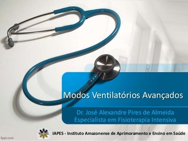 Modos Ventilatórios Avançados Dr. José Alexandre Pires de Almeida Especialista em Fisioterapia Intensiva IAPES - Instituto...