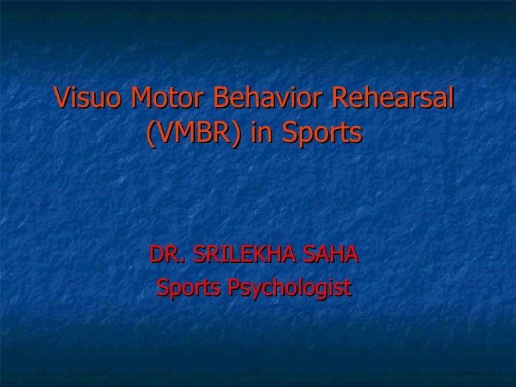 Visuo Motor Behavior Rehearsal (VMBR) in Sports DR. SRILEKHA SAHA Sports Psychologist