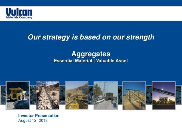 Investor Presentation August 12, 2013 Our strategy is based on our strength Aggregates Essential Material | Valuable Asset