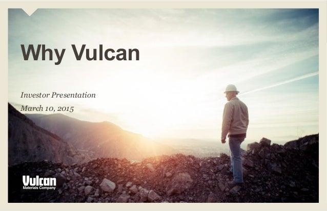 Investor Presentation March 10, 2015 Why Vulcan