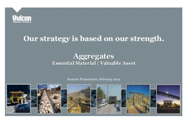 Our strategy is based on our strength. Aggregates Essential Material | Valuable Asset Investor Presentation, February 2014