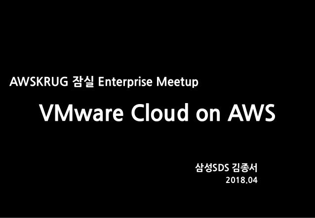 AWSKRUG 잠실 Enterprise Meetup VMware Cloud on AWS 삼성SDS 김종서 2018.04