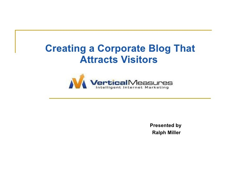 Creating a Corporate Blog That Attracts Visitors   Presented by  Ralph Miller