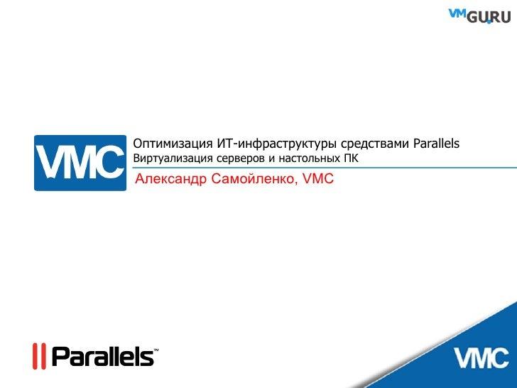Оптимизация ИТ-инфраструктуры средствами Parallels Виртуализация серверов и настольных ПК Александр Самойленко,  VMC