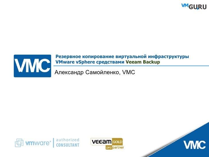 Резервное копирование виртуальной инфраструктуры VMware vSphere средствами  Veeam Backup Александр Самойленко,  VMC