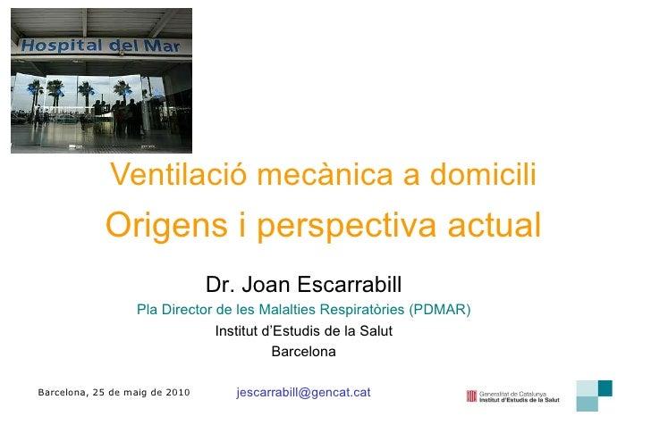 Ventilació mecànica a domicili Barcelona, 25 de maig de 2010 Origens i perspectiva actual Dr. Joan Escarrabill Pla Directo...