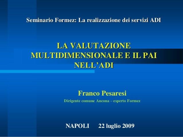 Seminario Formez: La realizzazione dei servizi ADI LA VALUTAZIONE MULTIDIMENSIONALE E IL PAI NELL'ADI Franco Pesaresi Diri...